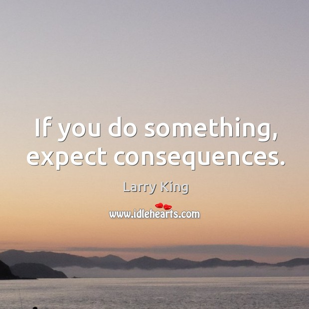 Image, If you do something, expect consequences.