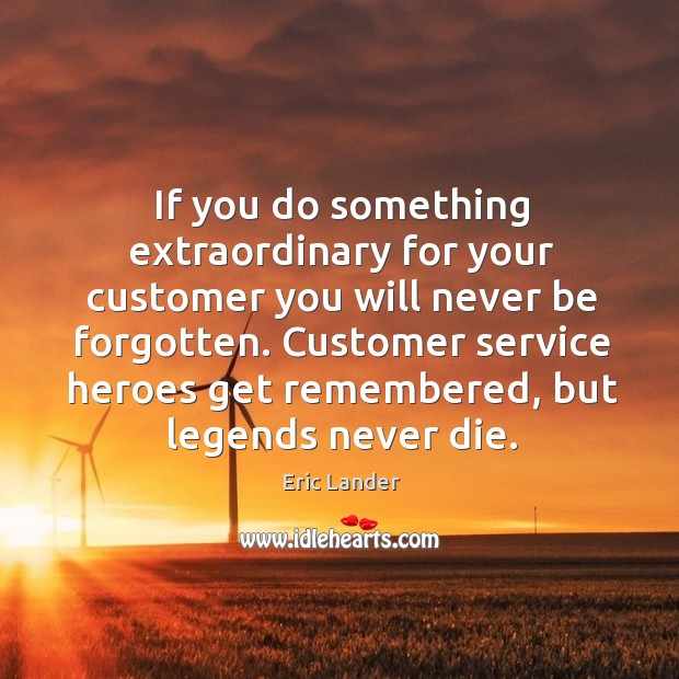 If you do something extraordinary for your customer you will never be Image