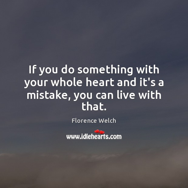 If you do something with your whole heart and it's a mistake, you can live with that. Florence Welch Picture Quote