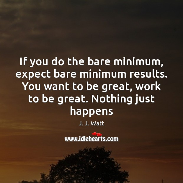 If you do the bare minimum, expect bare minimum results. You want J. J. Watt Picture Quote