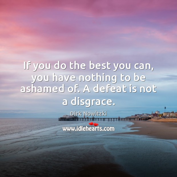 If you do the best you can, you have nothing to be ashamed of. A defeat is not a disgrace. Defeat Quotes Image