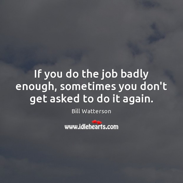 Image, If you do the job badly enough, sometimes you don't get asked to do it again.