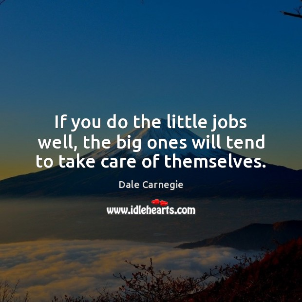 If you do the little jobs well, the big ones will tend to take care of themselves. Image