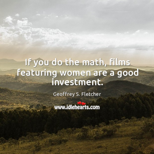 If you do the math, films featuring women are a good investment. Geoffrey S. Fletcher Picture Quote