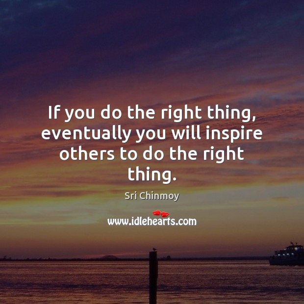 If you do the right thing, eventually you will inspire others to do the right thing. Sri Chinmoy Picture Quote