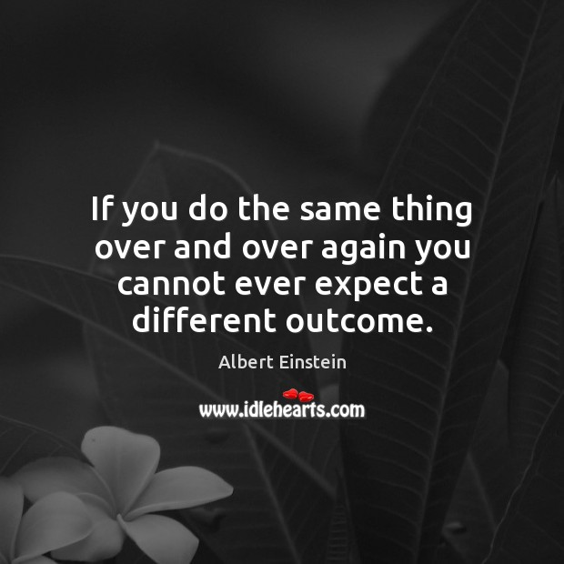 Image, If you do the same thing over and over again you cannot ever expect a different outcome.