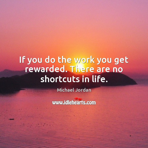 If you do the work you get rewarded. There are no shortcuts in life. Image