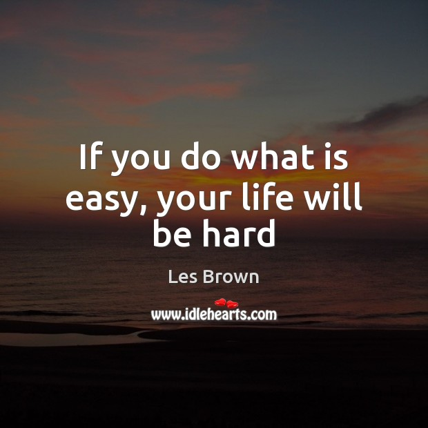 If you do what is easy, your life will be hard Les Brown Picture Quote
