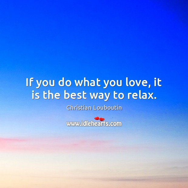 If you do what you love, it is the best way to relax. Christian Louboutin Picture Quote
