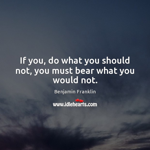 If you, do what you should not, you must bear what you would not. Image