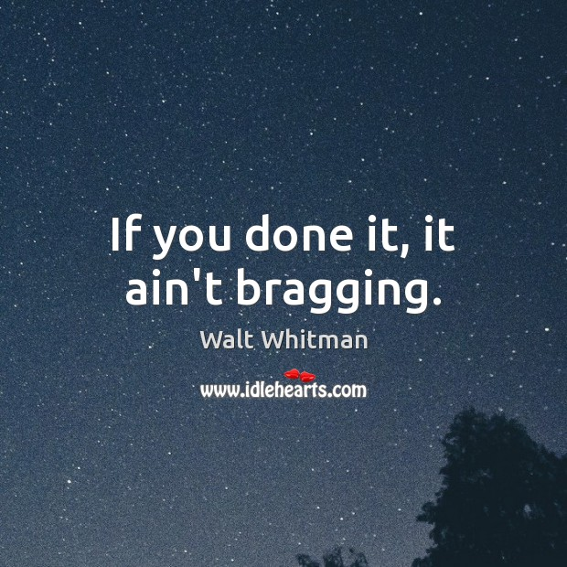If you done it, it ain't bragging. Image