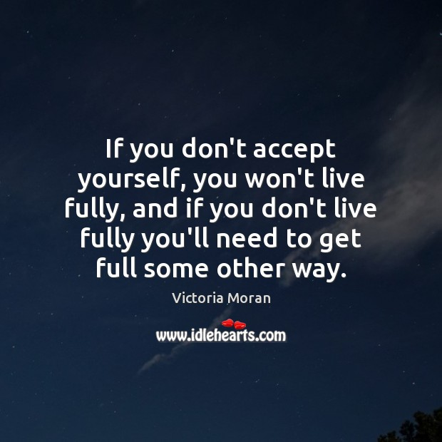 If you don't accept yourself, you won't live fully, and if you Image