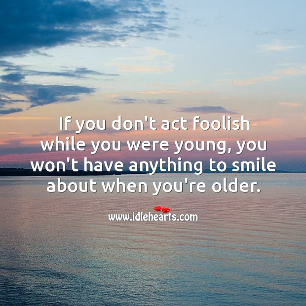 If you don't act foolish, you won't have anything to smile about later. Image