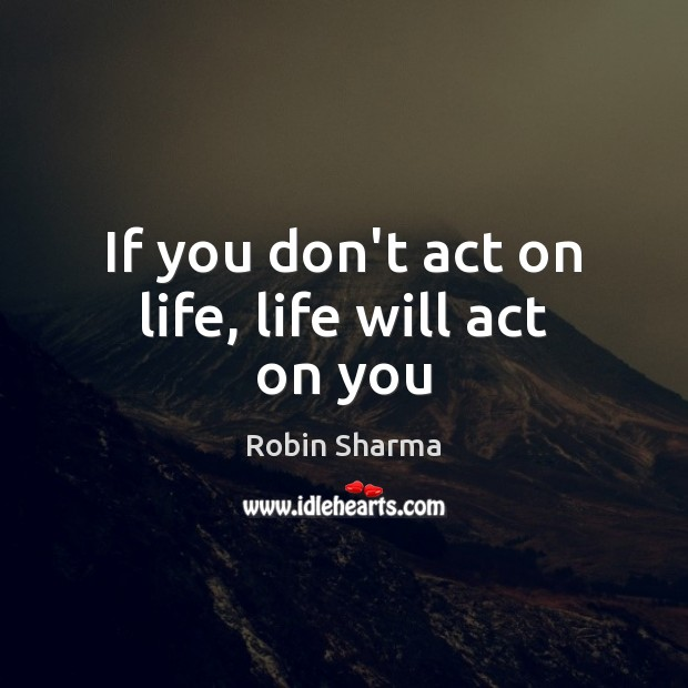 Image, If you don't act on life, life will act on you