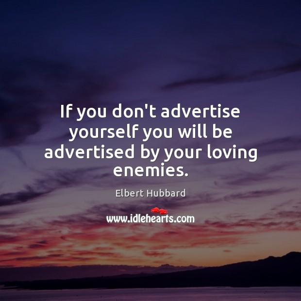 If you don't advertise yourself you will be advertised by your loving enemies. Elbert Hubbard Picture Quote