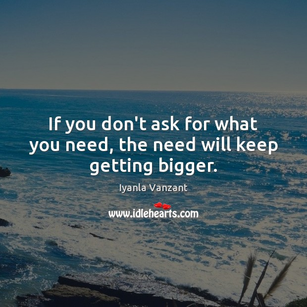 If you don't ask for what you need, the need will keep getting bigger. Iyanla Vanzant Picture Quote