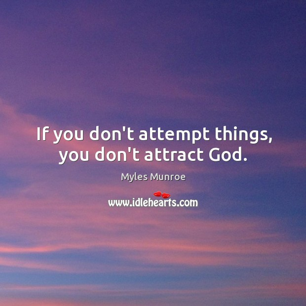 If you don't attempt things, you don't attract God. Image