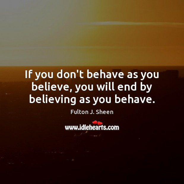 Image, If you don't behave as you believe, you will end by believing as you behave.