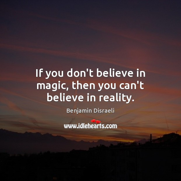 Image, If you don't believe in magic, then you can't believe in reality.