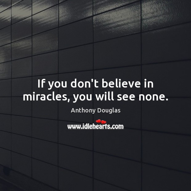 Image, If you don't believe in miracles, you will see none.