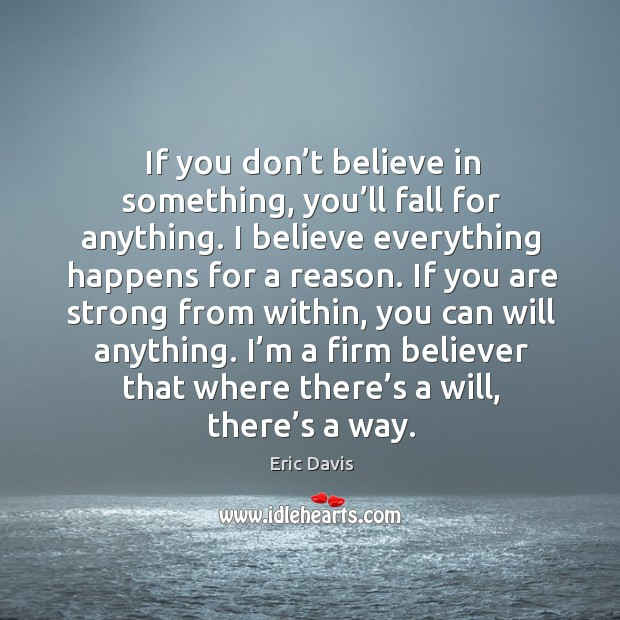 Image, If you don't believe in something, you'll fall for anything. I believe everything happens for a reason.