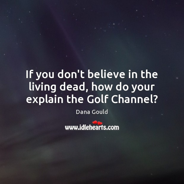 If you don't believe in the living dead, how do your explain the Golf Channel? Image