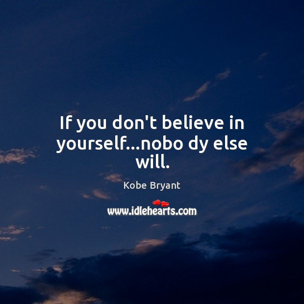 If you don't believe in yourself…nobo dy else will. Kobe Bryant Picture Quote