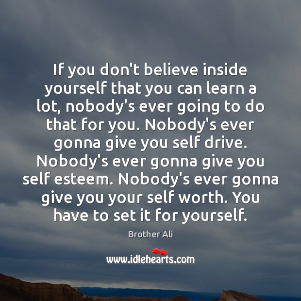 Image, If you don't believe inside yourself that you can learn a lot,