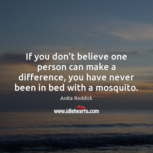 If you don't believe one person can make a difference, you have Anita Roddick Picture Quote