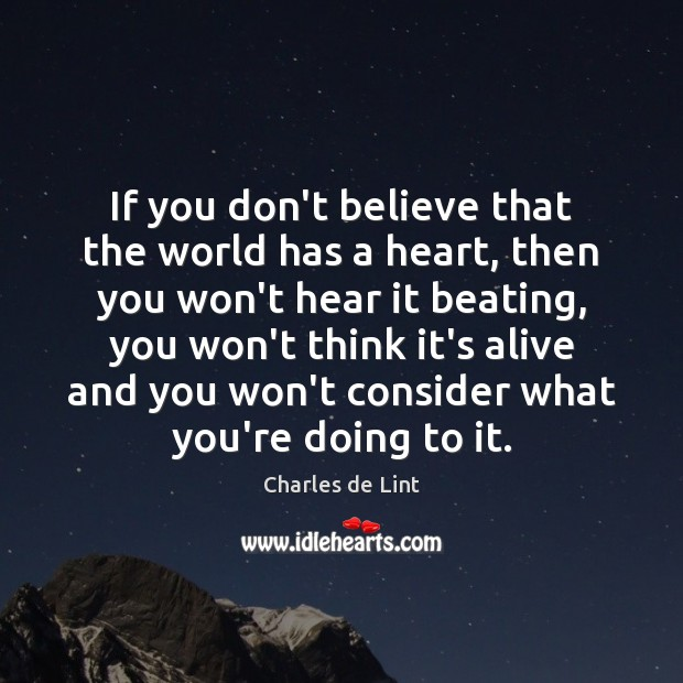 If you don't believe that the world has a heart, then you Charles de Lint Picture Quote