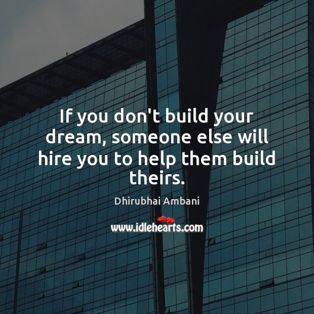 If you don't build your dream, someone else will hire you to help them build theirs. Dhirubhai Ambani Picture Quote