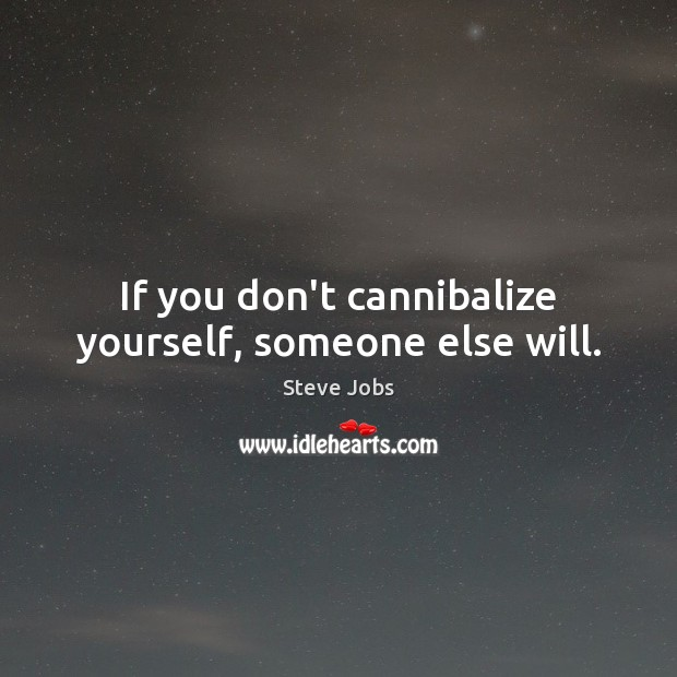 If you don't cannibalize yourself, someone else will. Image