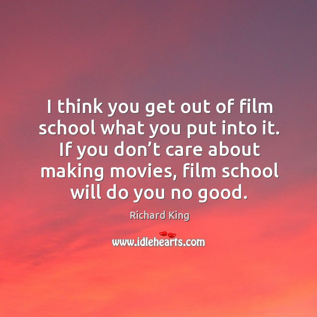 If you don't care about making movies, film school will do you no good. Richard King Picture Quote