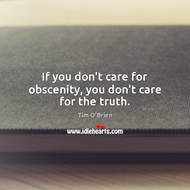 If you don't care for obscenity, you don't care for the truth. Tim O'Brien Picture Quote