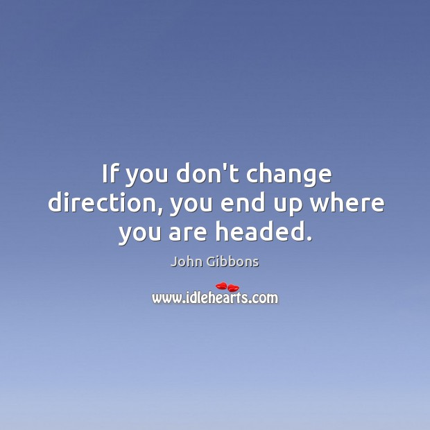 Image, If you don't change direction, you end up where you are headed.