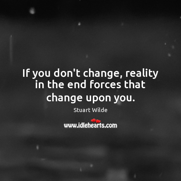 If you don't change, reality in the end forces that change upon you. Image
