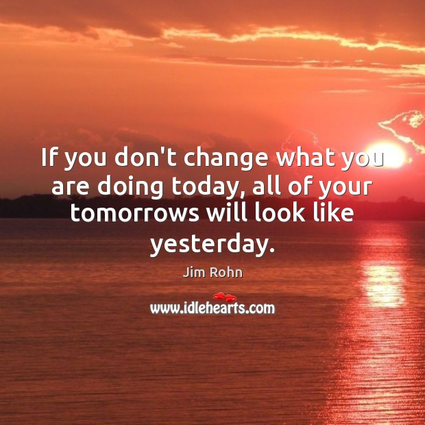 Image, If you don't change what you are doing today, all of your