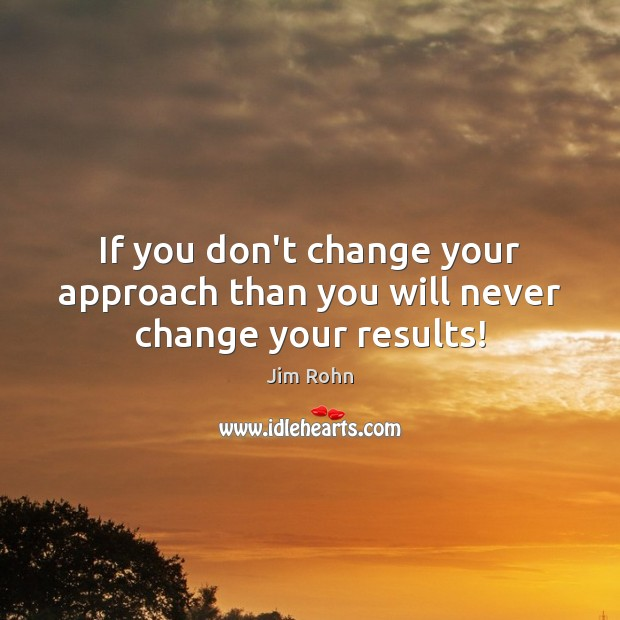 If you don't change your approach than you will never change your results! Jim Rohn Picture Quote