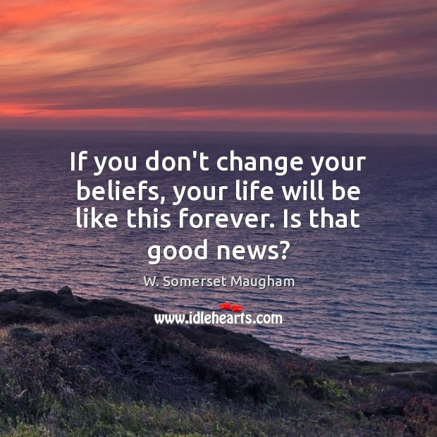 If you don't change your beliefs, your life will be like this forever. Is that good news? Image