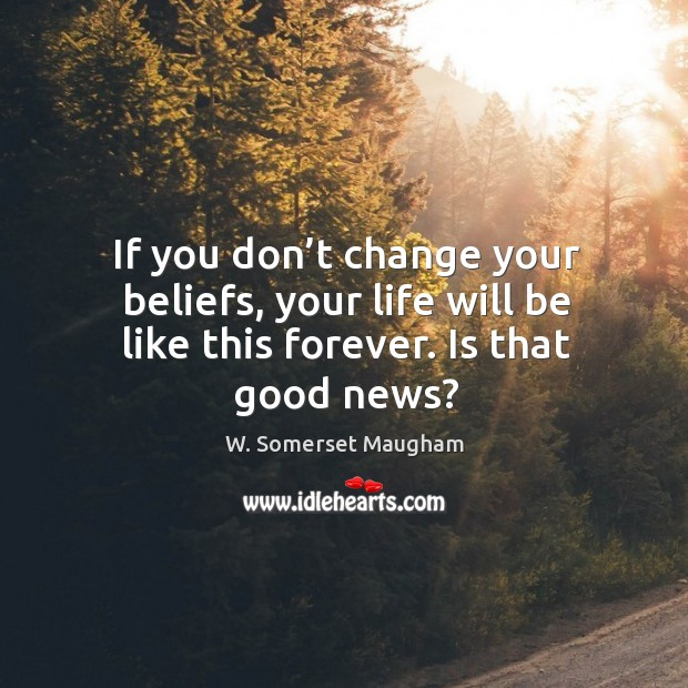 Image, If you don't change your beliefs, your life will be like this forever. Is that good news?