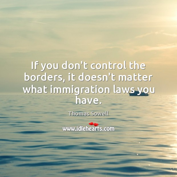 If you don't control the borders, it doesn't matter what immigration laws you have. Thomas Sowell Picture Quote