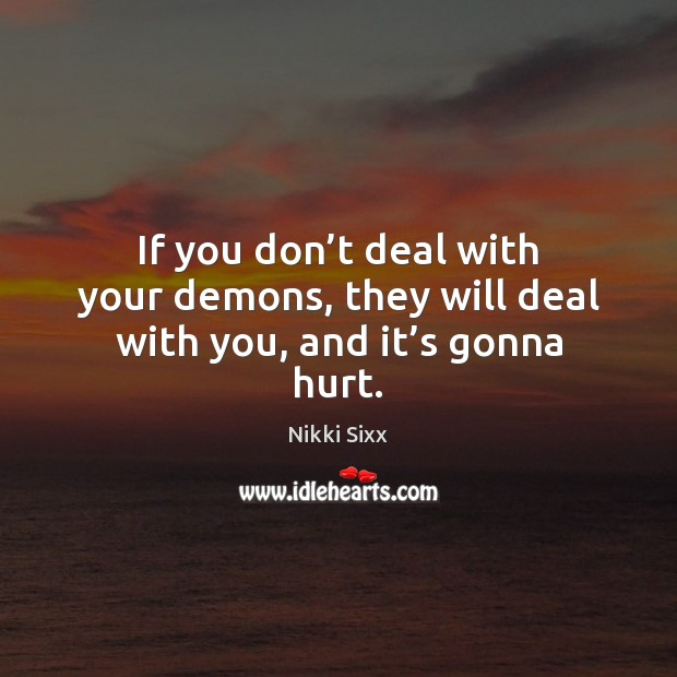 If you don't deal with your demons, they will deal with you, and it's gonna hurt. Nikki Sixx Picture Quote
