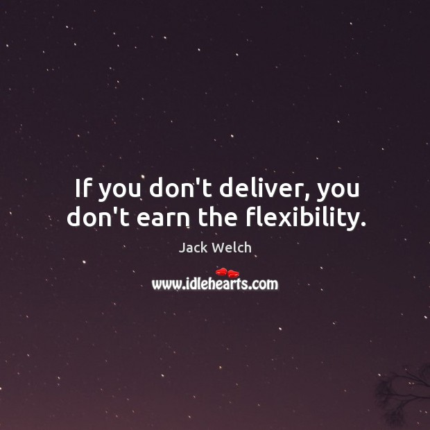 If you don't deliver, you don't earn the flexibility. Image