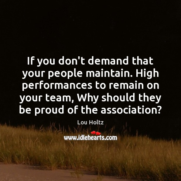 If you don't demand that your people maintain. High performances to remain Lou Holtz Picture Quote