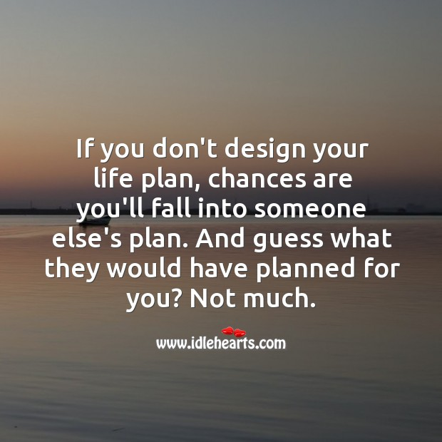 Image, If you don't design your life plan, chances are you'll fall into someone else's plan.