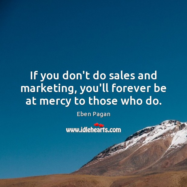 If you don't do sales and marketing, you'll forever be at mercy to those who do. Image