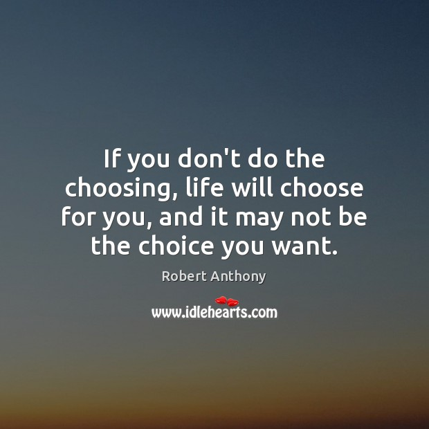 If you don't do the choosing, life will choose for you, and Robert Anthony Picture Quote