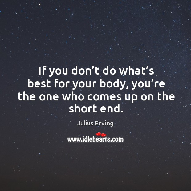 If you don't do what's best for your body, you're the one who comes up on the short end. Image