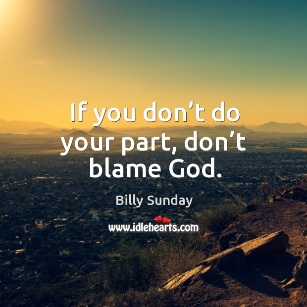 If you don't do your part, don't blame God. Billy Sunday Picture Quote