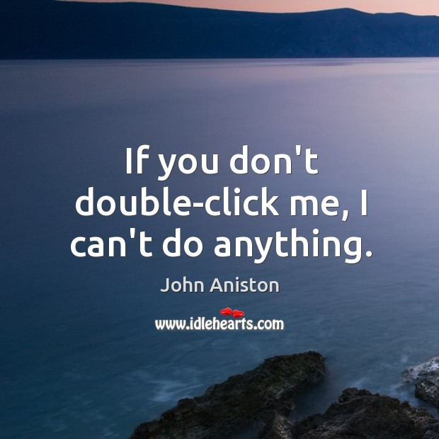 If you don't double-click me, I can't do anything. Image